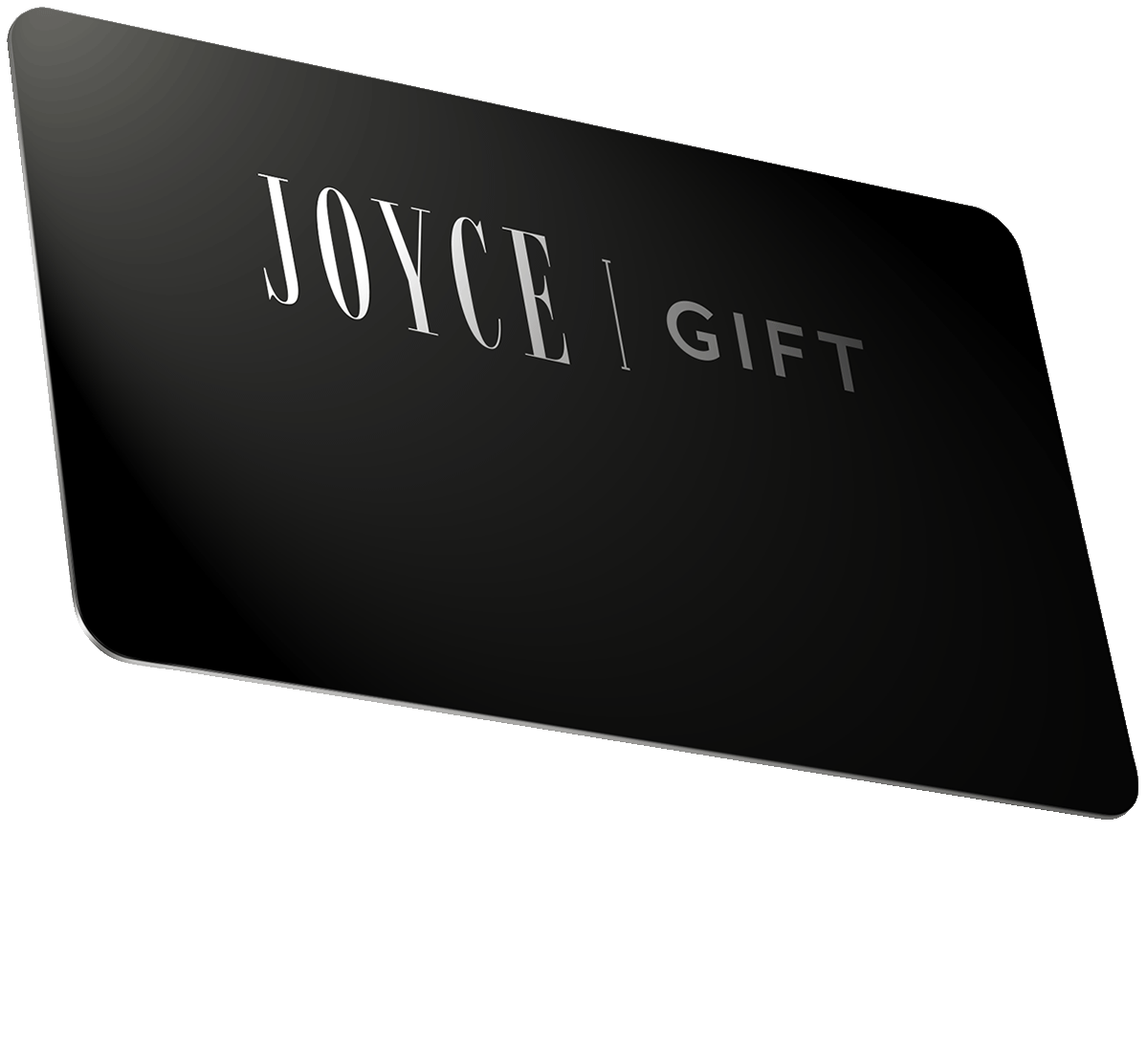 JOYCE Gift Cards allow you to<br /> give your loved one exactly what they want.